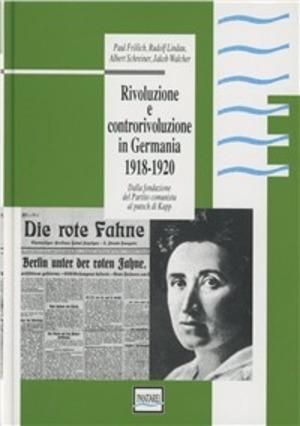 Rivoluzione e controrivoluzione in Germania 1918-1920. Dalla fondazione del Partito Comunista al putsch di Kapp