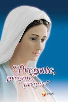 Pregate, pregate, pregate! Raccolta di preghiere