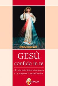 Gesù confido in te. Le preghiere di santa Faustina. Il culto della divina misericordia