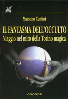 Il fantasma dellocculto. Viaggio nel mito della Torino magica.pdf