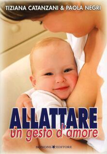 Allattare. Un gesto d'amore. Come vivere con serenità l'esperienza dell'allattamento - Tiziana Catanzani,Paola Negri - copertina