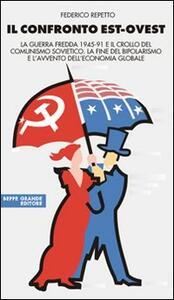 Il confronto Est-Ovest. La guerra fredda 1945-91 e il crollo del comunismo sovietico. La fine del bipolarismo e l'avvento dell'economia globale