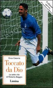 Toccato da Dio. Le sette vite di Roberto Baggio - Enzo Catania - copertina