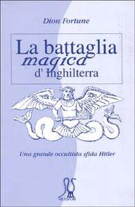 Foto Cover di La battaglia magica d'Inghilterra. Una grande occultista sfida Hitler, Libro di Dion Fortune, edito da Tre Editori