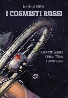 I cosmisti russi. Il futurismo esoterico di Nikolaj Fedorov e dei suoi seguaci - George M. Young - copertina