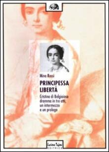 Principessa libertà. Cristina di Belgioioso. Dramma in tre atti, un intermezzo e un prologo - Mino Rossi - copertina