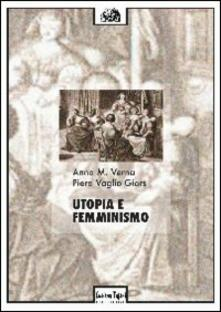 Utopia e femminismo - Anna M. Verna,Piera Vaglio Giors - copertina
