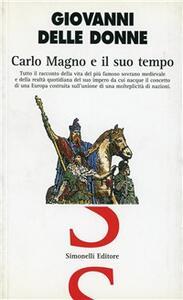 Carlo Magno e il suo tempo. Tutto il racconto della vita del più famoso sovrano medievale e della realtà quotidiana del suo impero