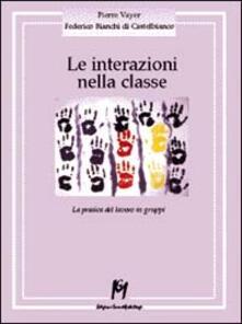 Le interazioni nella classe. La pratica del lavoro in gruppi - Pierre Vayer,Federico Bianchi di Castelbianco - copertina