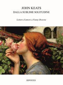 Ascotcamogli.it Dalla sublime solitudine. Lettere d'amore a Fanny Brawne Image