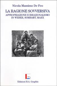 La La ragione sovversiva. Appropriazione e irrazionalismo in Weber, Sombart, Marx - De Feo Nicola M. - wuz.it