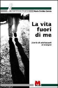 Libro La vita fuori di me. Storie di adolescenti ai margini Ezio Aceti , M. Cristina Gerosa
