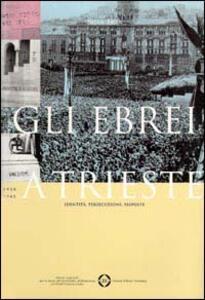 Gli ebrei a Trieste. Identità, persecuzione, risposte