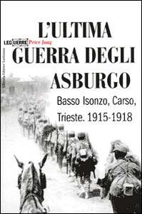 L' ultima guerra degli Asburgo. Basso Isonzo, Carso, Trieste 1915-1918