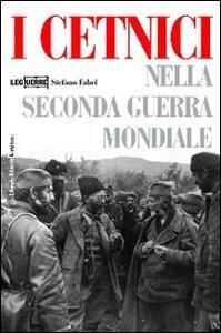 I cetnici nella seconda guerra mondiale. Dalla Resistenza alla collaborazione con l'esercito italiano - Stefano Fabei - copertina