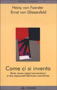 Libro Come ci si inventa. Storie, buone ragioni ed entusiasmi di due responsabili dell'eresia costruttivista Heinz von Foerster Ernst von Glasersfeld