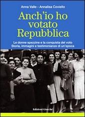 Anch'io ho votato Repubblica. Le donne spezzine e la conquista del voto. Storia, immagini e testimonianze di un'epoca