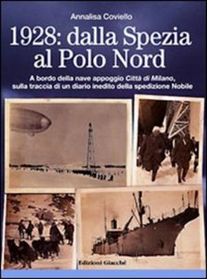 1928. Dalla Spezia al Polo Nord. A bordo della nave appoggio Città di Milano, sulla traccia di un diario inedito della spedizione Nobile