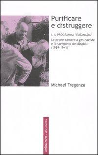Purificare e distruggere. Vol. 1: Il programma «eutanasia». Le prime camere a gas naziste e lo sterminio dei disabili (1939-1941). - Tregenza Michael - wuz.it