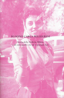 Promoartpalermo.it Io sono Carla Pellegrini. Storia della Galleria Milano e di tutto quello che mi è piaciuto fare. Ediz. illustrata Image