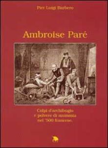 Criticalwinenotav.it Ambroise Paré. Colpi d'archibugio e polvere di mummia nella Francia del '500 Image