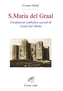 S. Maria del Graal. Fondamenti simbolico sacrali di Castel del Monte - Cosmo Intini - copertina