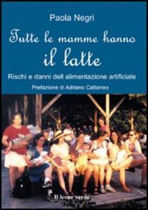 Tutte le mamme hanno il latte. Rischi e danni dell'alimentazione artificiale - Paola Negri - copertina