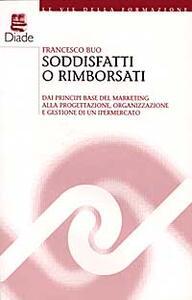 Soddisfatti o rimborsati. Dai principi base del marketing alla progettazione, organizzazione e gestione di un ipermercato - Francesco Buo - copertina