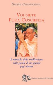 Voi siete pura coscienza. Il miracolo della meditazione nelle parole di un grande yogi vivente - Swami Chidananda - copertina
