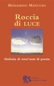 Roccia di luce. Sinfonia di trent'anni di poesia - Beniamino Mancuso - copertina