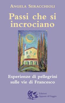 Passi che si incrociano. Esperienze di pellegrini sulle vie di Francesco - Angela Maria Seracchioli - copertina