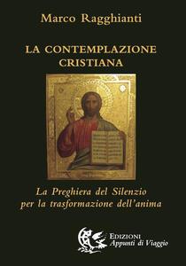 La contemplazione cristiana. La preghiera del silenzio per la trasformazione dell'anima - Marco Ragghianti - copertina