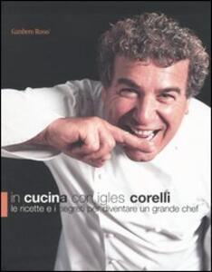In cucina con Igles Corelli. Le ricette e i segreti per diventare un grande chef - Igles Corelli - copertina