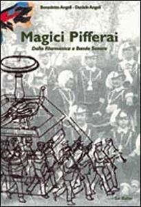Magici pifferai. Dalla filarmonica a banda sonora - Benedetto Angeli,Daniele Angeli - copertina