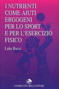 I nutrienti come aiuti ergogeni per lo sport e per l'esercizio fisico - Luke Bucci - copertina