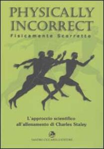 Physically incorrect-Fisicamente scorretto. L'approccio scientifico all'allenamento di Charles Staley - Charles Staley - copertina