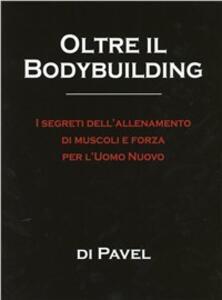 Oltre il bodybuilding. I segreti dell'allenamento di muscoli e forza per l'uomo nuovo - Pavel Tsatsouline - copertina