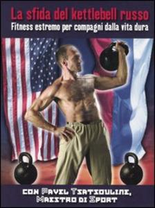 Libro La sfida del kettlebell russo. Fitness estremo per compagni dalla vita dura Pavel Tsatsouline