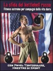 La sfida del kettlebell russo. Fitness estremo per compagni dalla vita dura