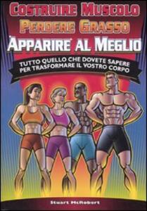Costruire muscolo, perdere grasso, apparire al meglio. Tutto quello che dovete sapere per trasformare il vostro corpo - Stuart McRobert - copertina