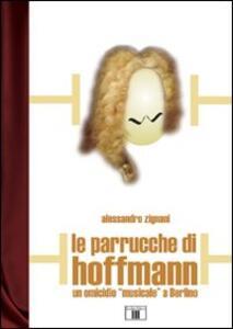 Le parrucche di Hoffmann. Un omicidio «musicale» a Berlino - Alessandro Zignani - copertina