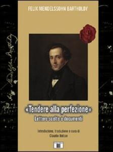 «Tendere alla perfezione». Lettere scelte e documenti - Felix Mendelssohn Bartholdy - copertina