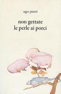 Non gettate le perle ai porci - Ugo Pierri - copertina