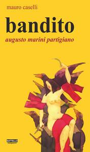 Bandito. Augusto Marini partigiano - Mauro Caselli - copertina