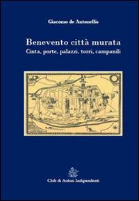 Benevento città murata. Cinta, porte, palazzi, torri, campanili - De Antonellis Giacomo - wuz.it