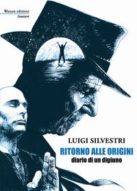 Ritorno alle origini. Diario di un digiuno - Silvestri Luigi - wuz.it