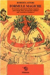Formule magiche. Invocazioni, giuramenti, litanie, legature, gesti rituali, filtri, incantesimi, lapidari dall'Antichità al Medioevo - Roberta Astori - copertina