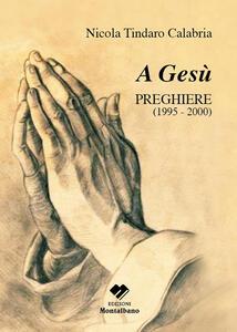 A Gesù. Preghiere 1995-2000 - Nicola T. Calabria - copertina