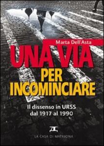 Una via per incominciare. Il dissenso in Urss dal 1917 al 1990 - Marta Dell'Asta - copertina