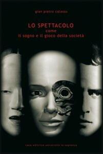 Lo spettacolo. Come il sogno e il gioco della società - G. Pietro Calasso - copertina